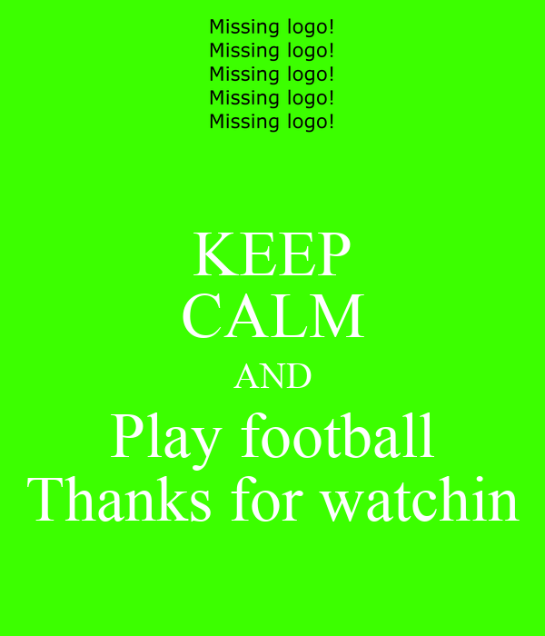 KEEP CALM AND Play football Thanks for watchin