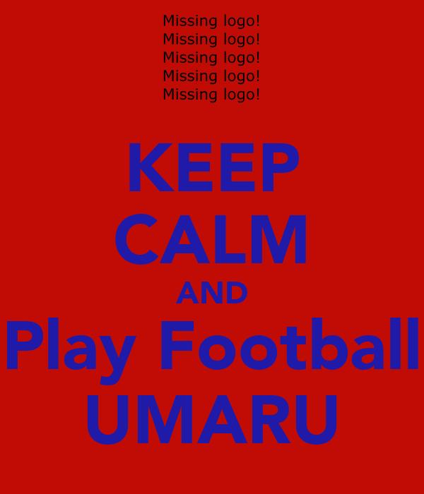 KEEP CALM AND Play Football UMARU