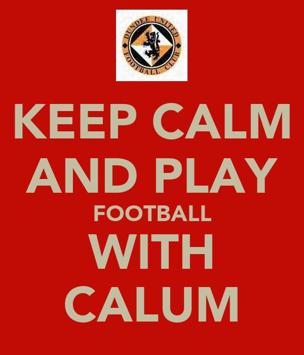 KEEP CALM AND PLAY FOOTBALL WITH CALUM