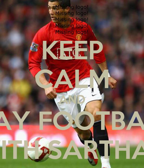 KEEP CALM AND PLAY FOOTBALL  WITH SARTHAK