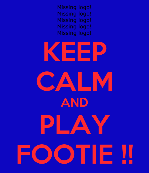 KEEP CALM AND PLAY FOOTIE !!