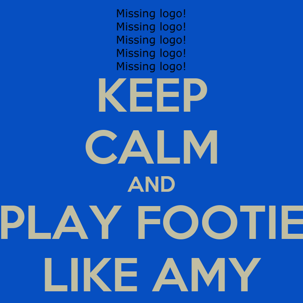 KEEP CALM AND PLAY FOOTIE LIKE AMY