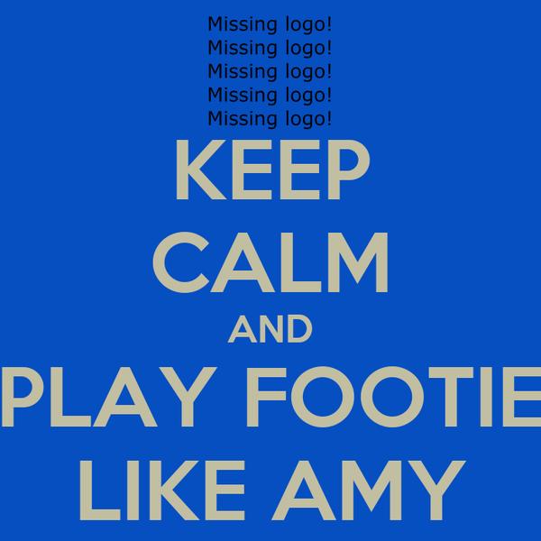 KEEP CALM AND PLAY FOOTIE LIKE AMY