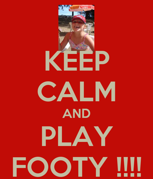 KEEP CALM AND PLAY FOOTY !!!!