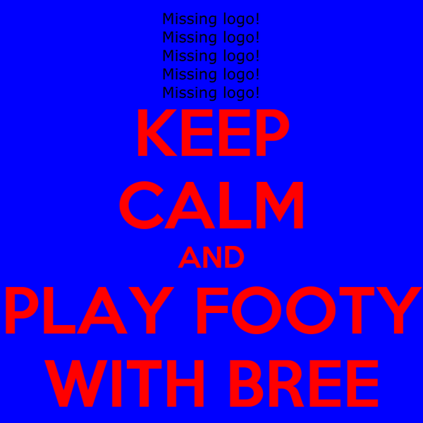 KEEP CALM AND PLAY FOOTY WITH BREE