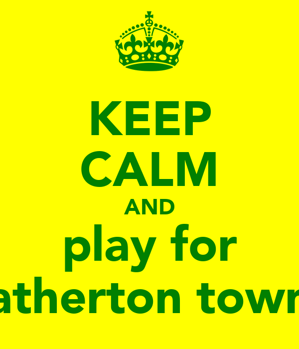 KEEP CALM AND play for atherton town