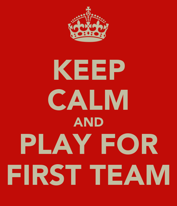 KEEP CALM AND PLAY FOR FIRST TEAM
