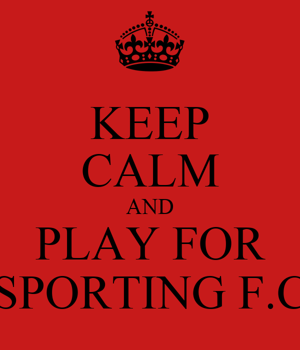 KEEP CALM AND PLAY FOR SPORTING F.C