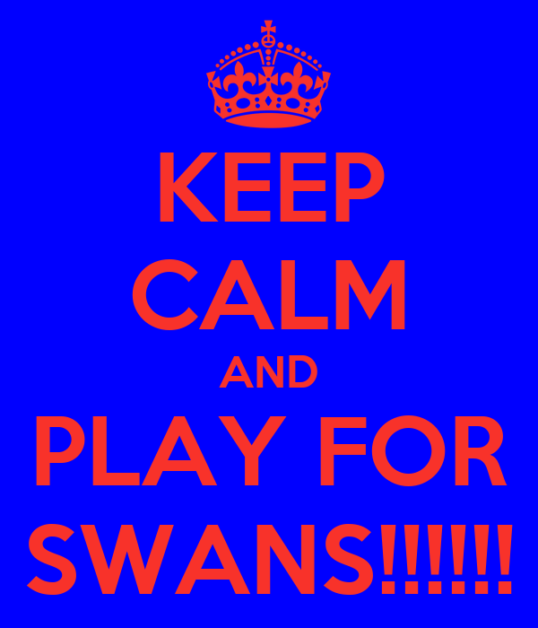 KEEP CALM AND PLAY FOR SWANS!!!!!!