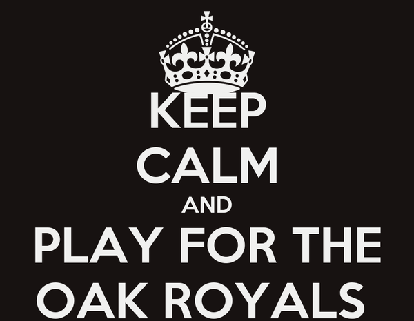 KEEP CALM AND PLAY FOR THE OAK ROYALS