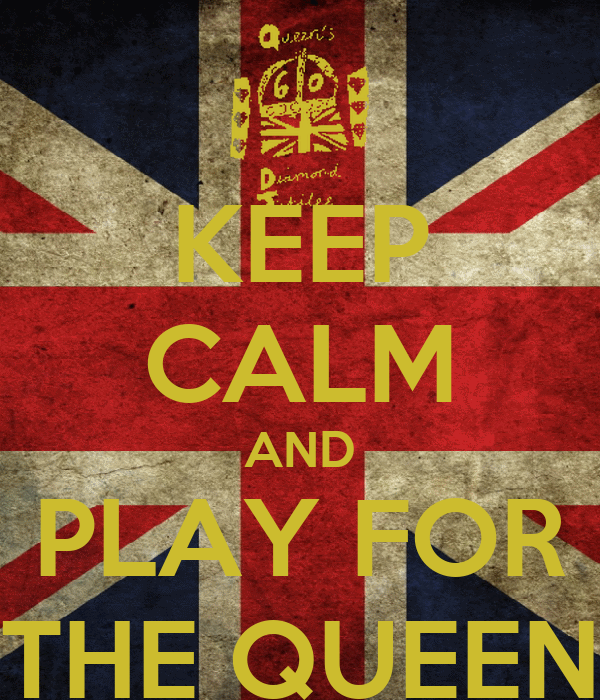 KEEP CALM AND PLAY FOR THE QUEEN