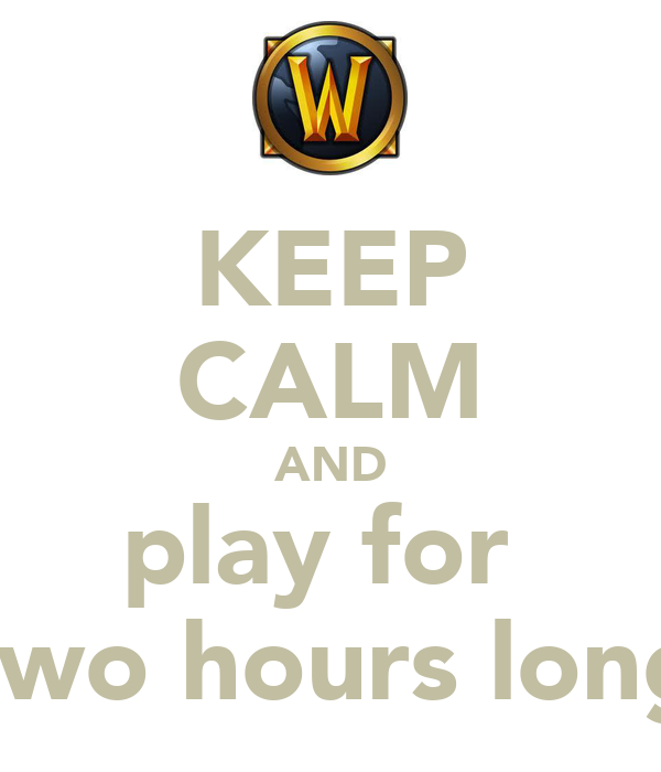 KEEP CALM AND play for  two hours long