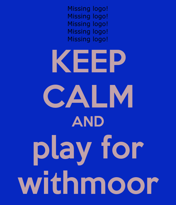 KEEP CALM AND play for withmoor