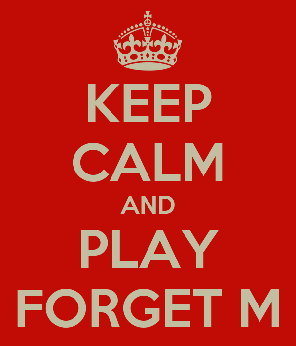 KEEP CALM AND PLAY FORGET M