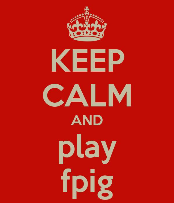 KEEP CALM AND play fpig