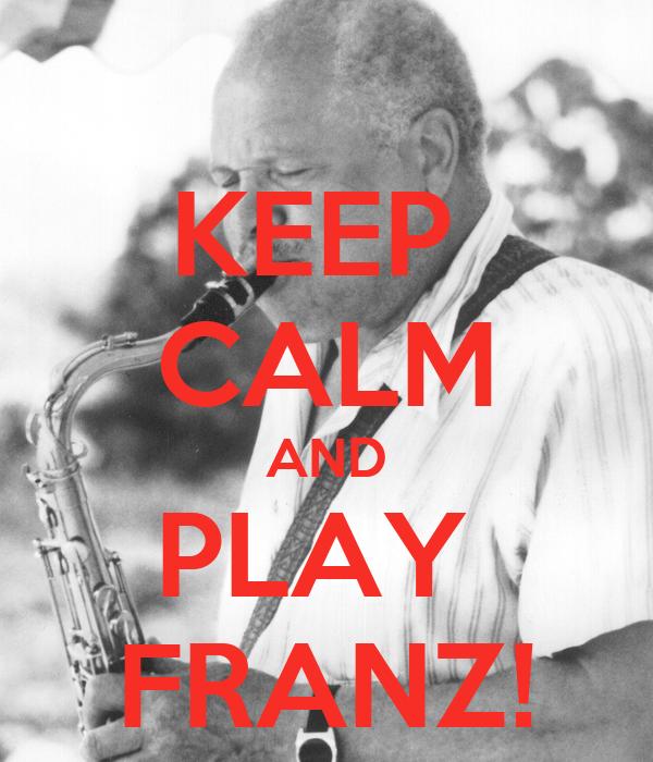 KEEP  CALM AND PLAY  FRANZ!