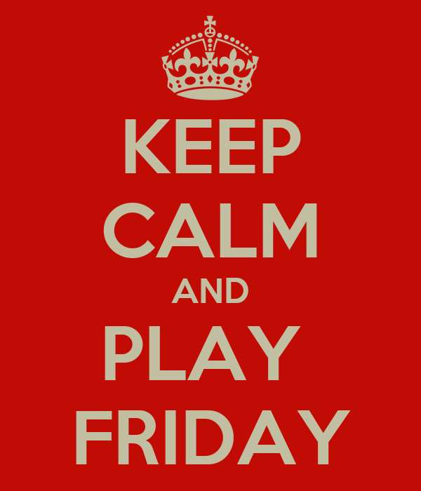 KEEP CALM AND PLAY  FRIDAY