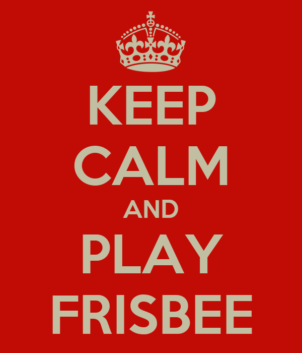 KEEP CALM AND PLAY FRISBEE