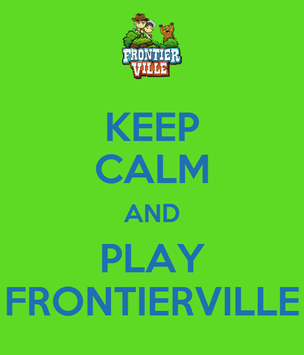 KEEP CALM AND PLAY FRONTIERVILLE