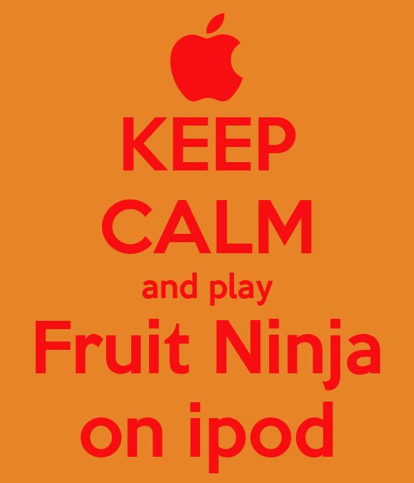 KEEP CALM and play Fruit Ninja on ipod