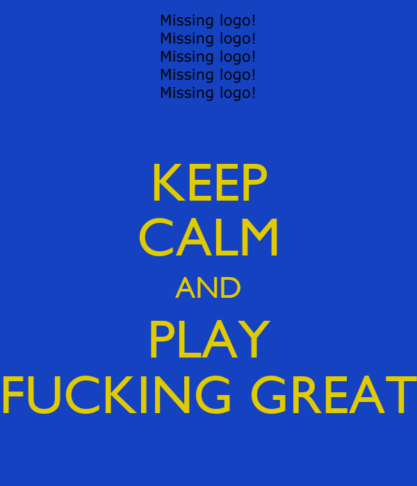 KEEP CALM AND  PLAY  FUCKING GREAT