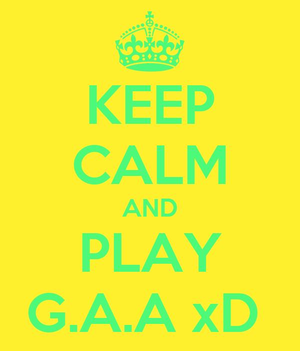 KEEP CALM AND PLAY G.A.A xD