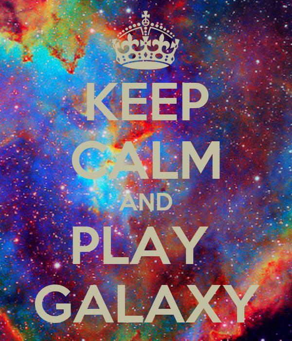 KEEP CALM AND PLAY  GALAXY