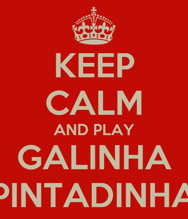 KEEP CALM AND PLAY GALINHA PINTADINHA