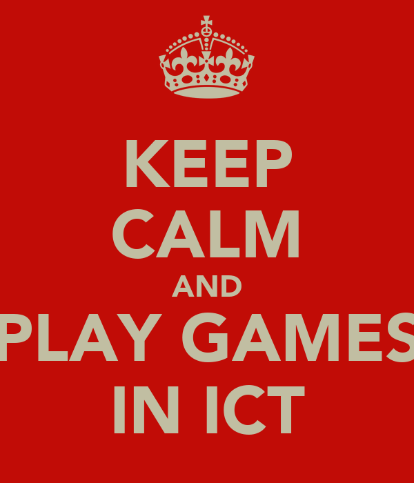 KEEP CALM AND PLAY GAMES IN ICT