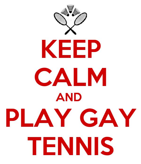KEEP CALM AND  PLAY GAY TENNIS