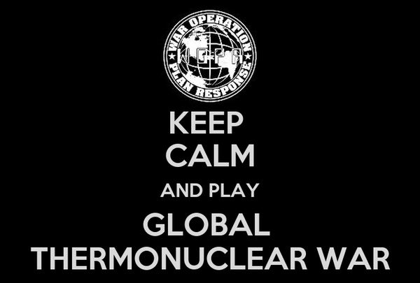 KEEP  CALM AND PLAY GLOBAL  THERMONUCLEAR WAR