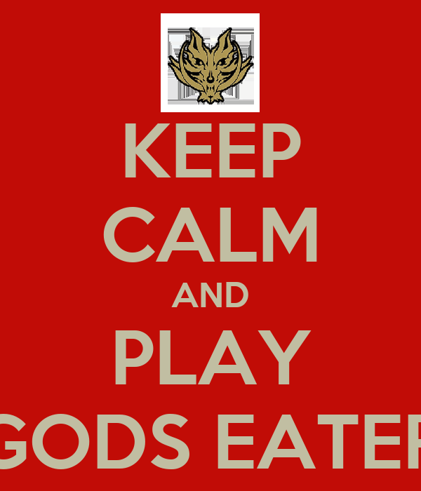 KEEP CALM AND PLAY GODS EATER