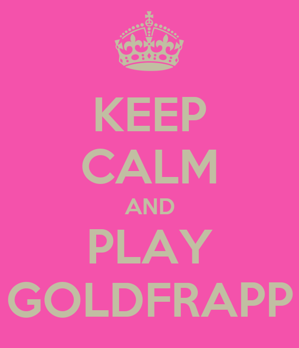 KEEP CALM AND PLAY GOLDFRAPP