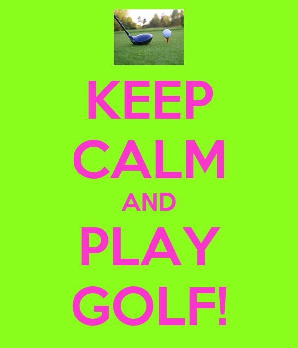 KEEP CALM AND PLAY GOLF!