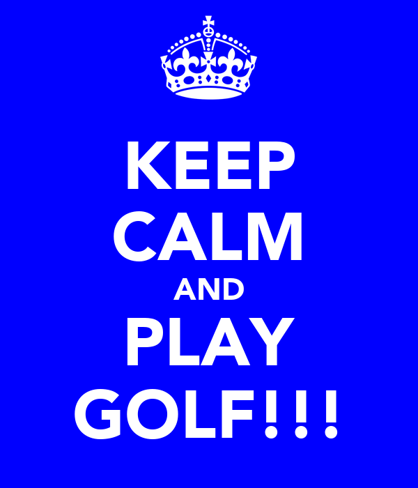 KEEP CALM AND PLAY GOLF!!!