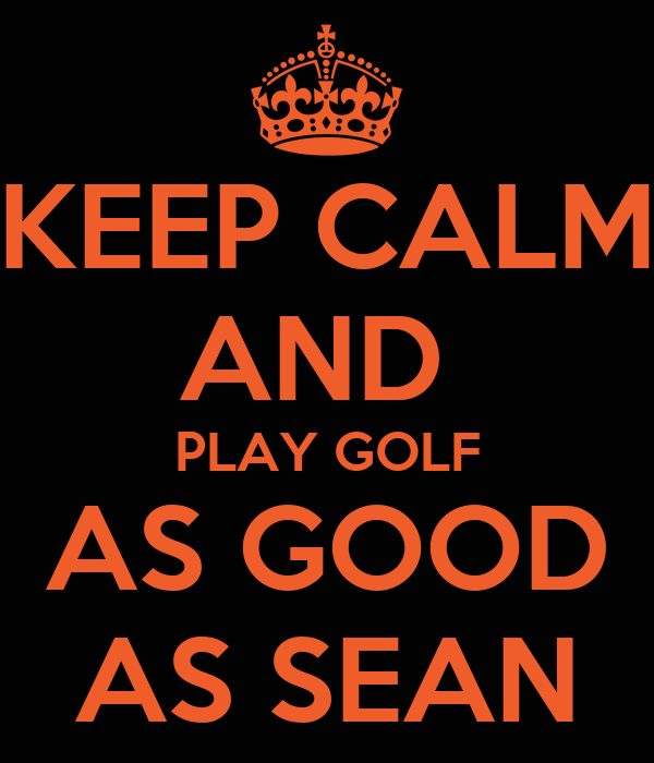 KEEP CALM AND  PLAY GOLF AS GOOD AS SEAN