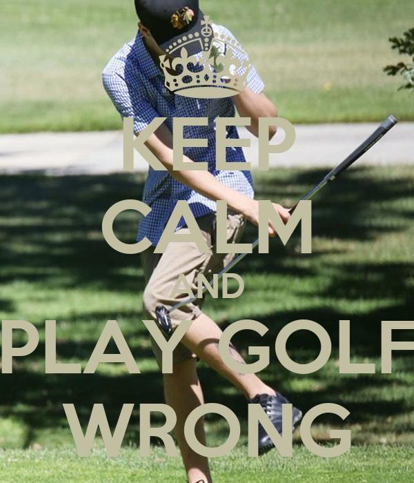KEEP CALM AND PLAY GOLF WRONG