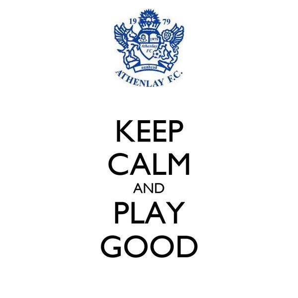 KEEP CALM AND PLAY GOOD