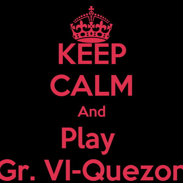 KEEP CALM And Play  Gr. VI-Quezon