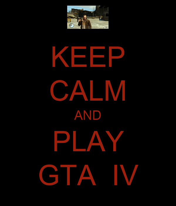 KEEP CALM AND PLAY GTA  IV