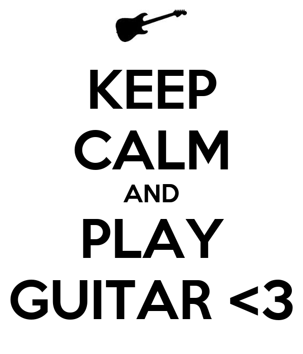 KEEP CALM AND PLAY GUITAR <3