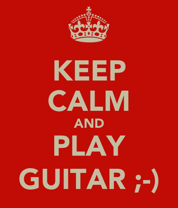 KEEP CALM AND PLAY GUITAR ;-)