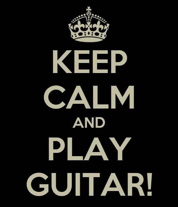 KEEP CALM AND PLAY GUITAR!