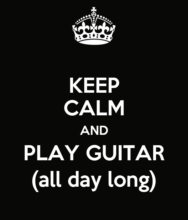 KEEP CALM AND PLAY GUITAR (all day long)