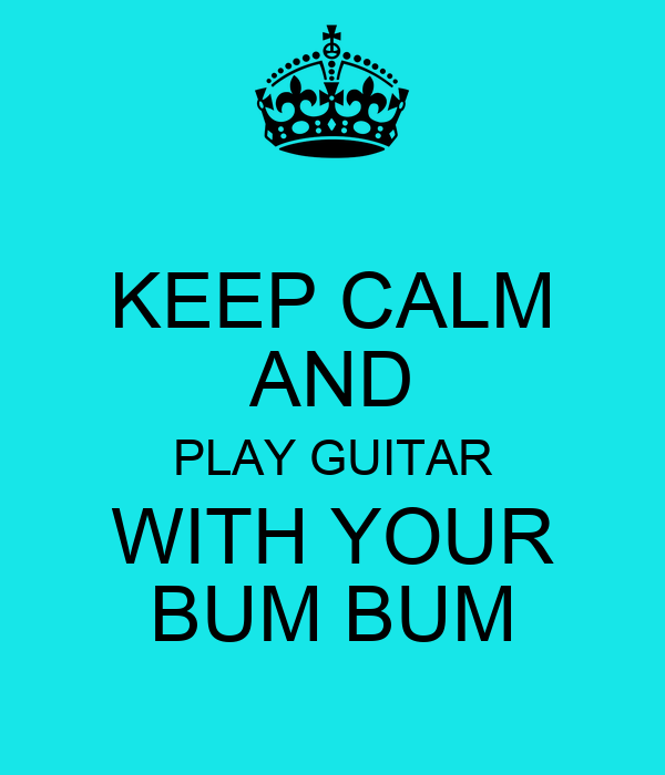 KEEP CALM AND PLAY GUITAR WITH YOUR BUM BUM