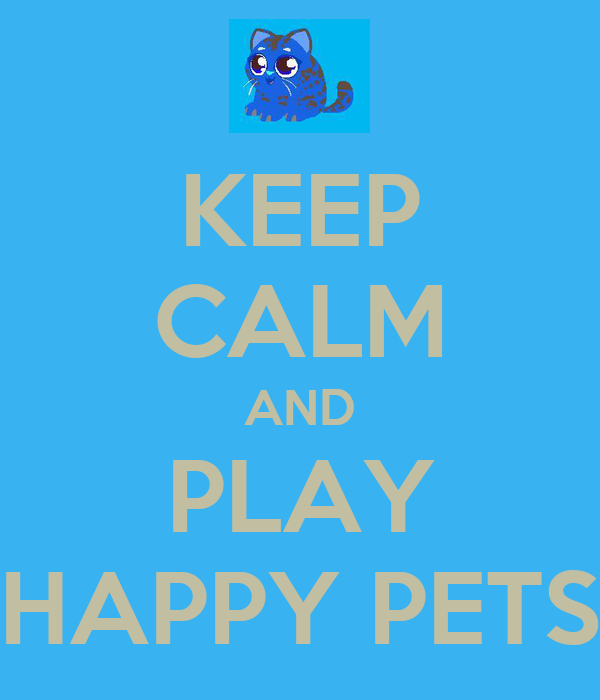 KEEP CALM AND PLAY HAPPY PETS
