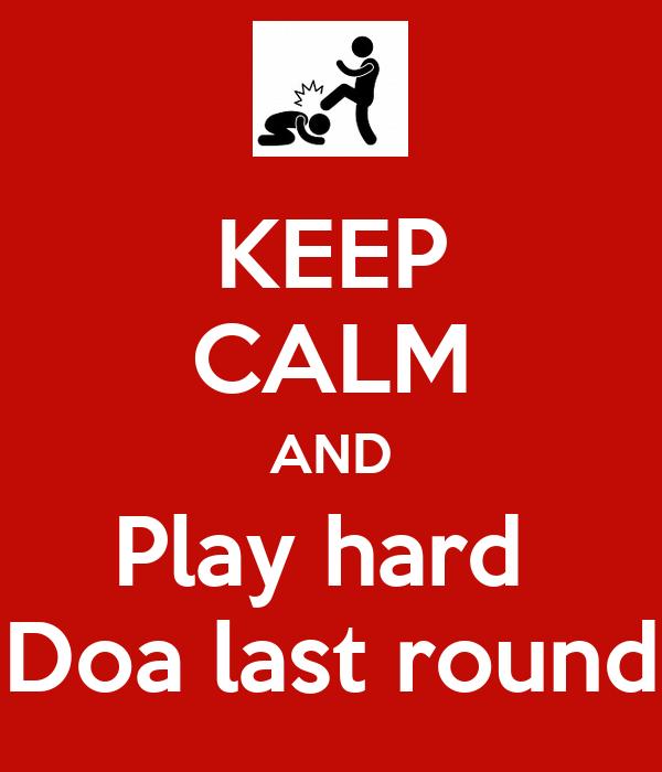KEEP CALM AND Play hard  Doa last round