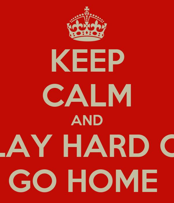 KEEP CALM AND PLAY HARD OR GO HOME