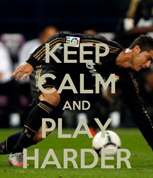 KEEP CALM AND PLAY HARDER