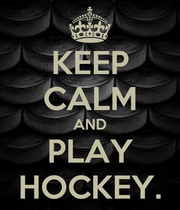 KEEP CALM AND PLAY HOCKEY.